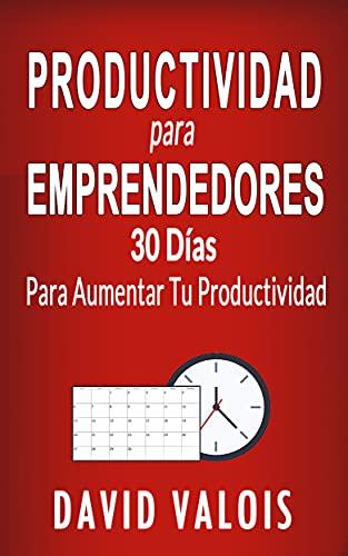 PRODUCTIVIDAD PARA EMPRENDEDORES. 30 Días Para...